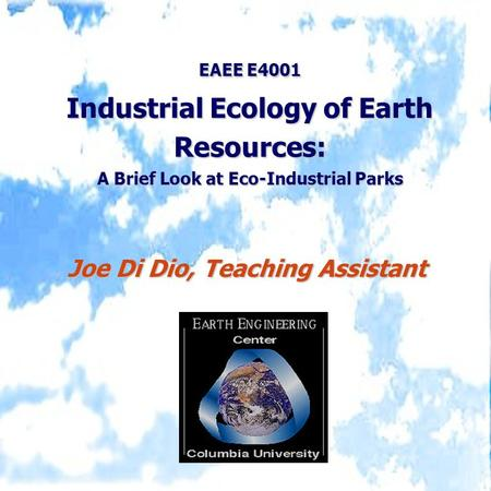 EAEE E4001 Industrial Ecology of Earth Resources: A Brief Look at Eco-Industrial Parks Joe Di Dio, Teaching Assistant.