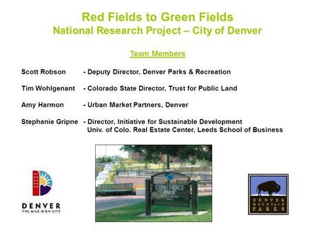 Red Fields to Green Fields National Research Project – City of Denver Team Members Scott Robson- Deputy Director, Denver Parks & Recreation Tim Wohlgenant-