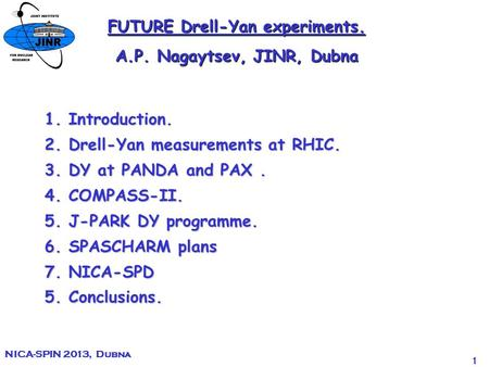 1 NICA-SPIN 2013, Dubna FUTURE Drell-Yan experiments. A.P. Nagaytsev, JINR, Dubna 1. Introduction. 2. Drell-Yan measurements at RHIC. 3. DY at PANDA and.