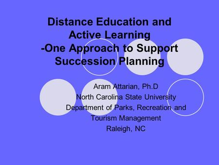 Distance Education and Active Learning -One Approach to Support Succession Planning Aram Attarian, Ph.D North Carolina State University Department of Parks,
