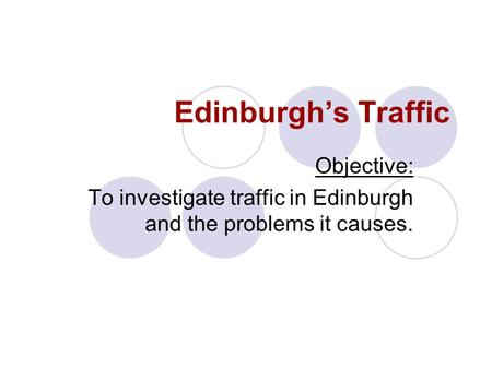 Edinburghs Traffic Objective: To investigate traffic in Edinburgh and the problems it causes.