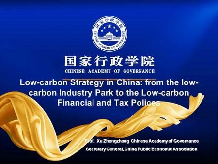 Low-carbon Strategy in China: from the low- carbon Industry Park to the Low-carbon Financial and Tax Polices Prof. Xu Zhengzhong Chinese Academy of Governance.