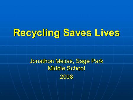 Recycling Saves Lives Jonathon Mejias, Sage Park Middle School 2008.