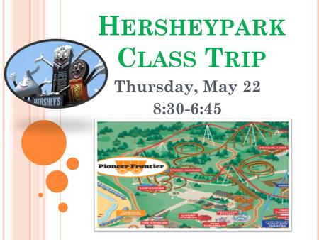 H ERSHEYPARK C LASS T RIP Thursday, May 22 8:30-6:45.