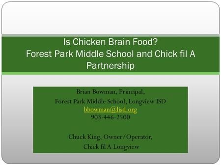 Brian Bowman, Principal, Forest Park Middle School, Longview ISD 903-446-2500 Chuck King, Owner/Operator, Chick fil A.