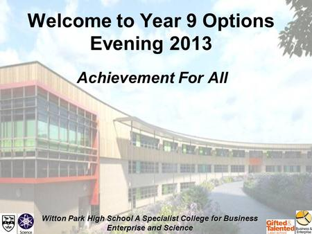 Witton Park High School A Specialist College for Business Enterprise and Science Welcome to Year 9 Options Evening 2013 Achievement For All.