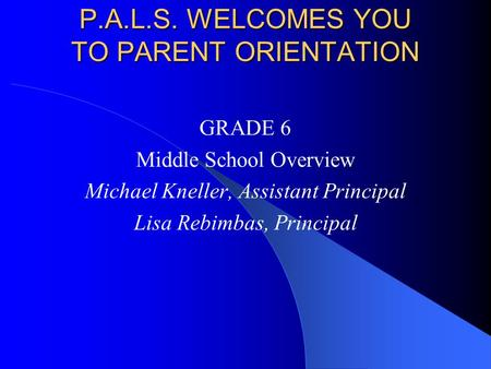 P.A.L.S. WELCOMES YOU TO PARENT ORIENTATION GRADE 6 Middle School Overview Michael Kneller, Assistant Principal Lisa Rebimbas, Principal.