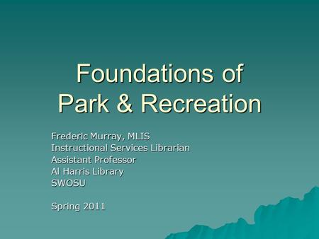 Foundations of Park & Recreation Frederic Murray, MLIS Instructional Services Librarian Assistant Professor Al Harris Library SWOSU Spring 2011.