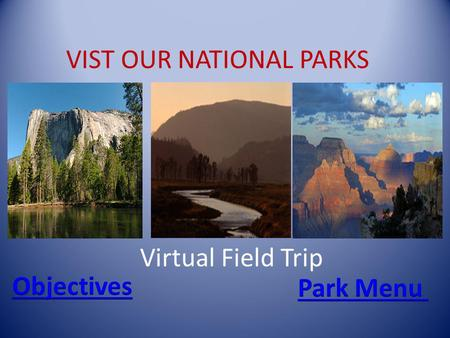 VIST OUR NATIONAL PARKS Virtual Field Trip. Objectives You will learn about a few of the United States parks You will learn the location of each park.
