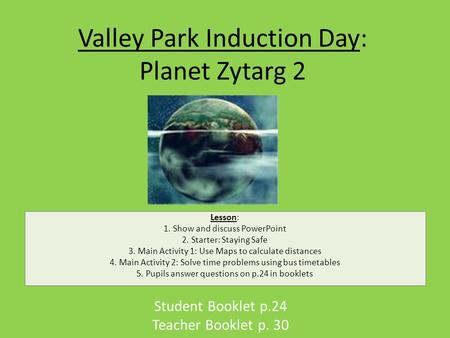 Valley Park Induction Day: Planet Zytarg 2 Student Booklet p.24 Teacher Booklet p. 30 Lesson: 1. Show and discuss PowerPoint 2. Starter: Staying Safe 3.