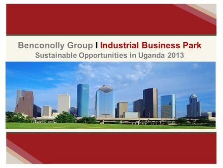 Benconolly Group I Industrial Business Park Sustainable Opportunities in Uganda 2013.