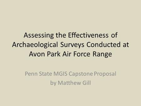Assessing the Effectiveness of Archaeological Surveys Conducted at Avon Park Air Force Range Penn State MGIS Capstone Proposal by Matthew Gill.