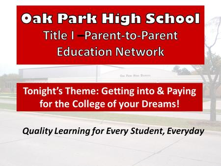 Quality Learning for Every Student, Everyday Tonights Theme: Getting into & Paying for the College of your Dreams!