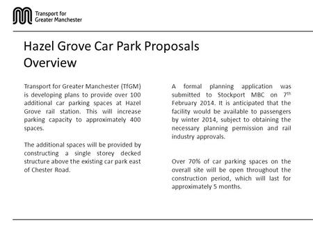 Hazel Grove Car Park Proposals Overview Transport for Greater Manchester (TfGM) is developing plans to provide over 100 additional car parking spaces at.