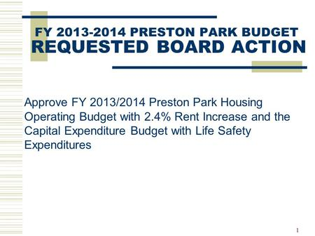 1 FY 2013-2014 PRESTON PARK BUDGET REQUESTED BOARD ACTION Approve FY 2013/2014 Preston Park Housing Operating Budget with 2.4% Rent Increase and the Capital.