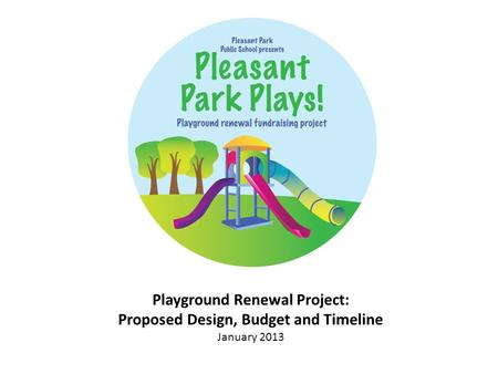 Playground Renewal Project: Proposed Design, Budget and Timeline January 2013.