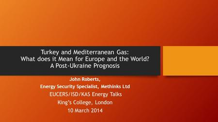 Turkey and Mediterranean Gas: What does it Mean for Europe and the World? A Post-Ukraine Prognosis John Roberts, Energy Security Specialist, Methinks Ltd.