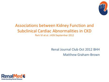 Associations between Kidney Function and Subclinical Cardiac Abnormalities in CKD Park M et al. JASN September 2012 Renal Journal Club Oct 2012 BHH Matthew.