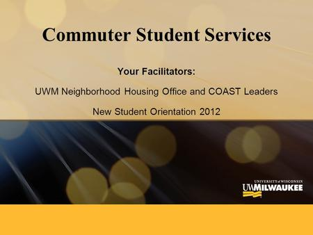 Commuter Student Services Your Facilitators: UWM Neighborhood Housing Office and COAST Leaders New Student Orientation 2012.