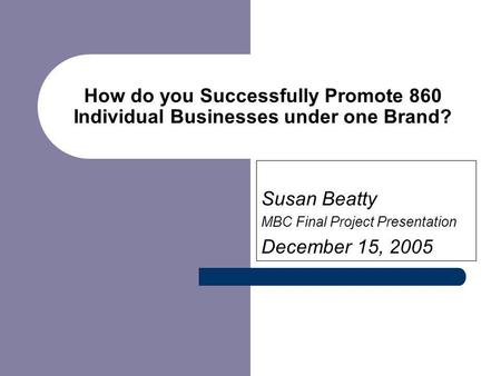How do you Successfully Promote 860 Individual Businesses under one Brand? Susan Beatty MBC Final Project Presentation December 15, 2005.