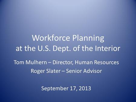 Workforce Planning at the U.S. Dept. of the Interior Tom Mulhern – Director, Human Resources Roger Slater – Senior Advisor September 17, 2013.