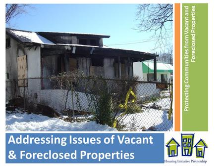 Addressing Issues of Vacant & Foreclosed Properties Protecting Communities from Vacant and Foreclosed Properties.