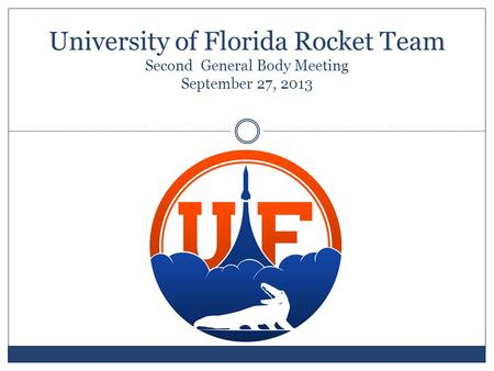 University of Florida Rocket Team Second General Body Meeting September 27, 2013.