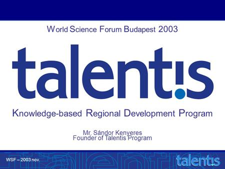 WSF – 2003 nov. Mr. Sándor Kenyeres Founder of Talentis Program W orld S cience F orum B udapest 2003 K nowledge-based R egional D evelopment P rogram.