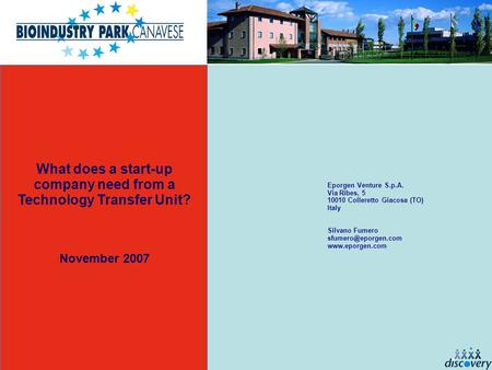 What does a start-up company need from a Technology Transfer Unit? November 2007 Eporgen Venture S.p.A. Via Ribes, 5 10010 Colleretto Giacosa (TO) Italy.