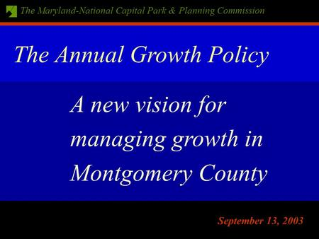 The Maryland-National Capital Park & Planning Commission September 13, 2003 A new vision for managing growth in Montgomery County The Annual Growth Policy.