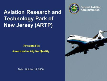 Date: October 16, 2006 Federal Aviation Administration Aviation Research and Technology Park of New Jersey (ARTP) Presented to: American Society for Quality.