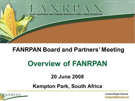 Lindiwe Majele Sibanda Overview of FANRPAN 20 June 2008 Kempton Park, South Africa FANRPAN Board and Partners Meeting.