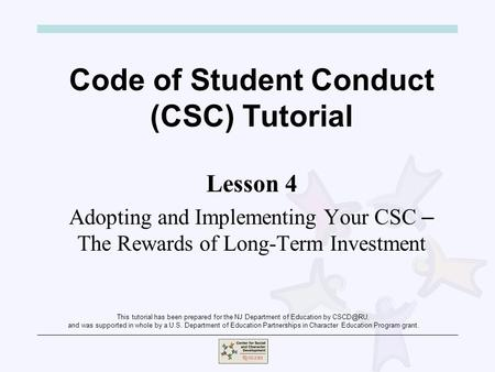 Code of Student Conduct (CSC) Tutorial Lesson 4 Adopting and Implementing Your CSC – The Rewards of Long-Term Investment This tutorial has been prepared.