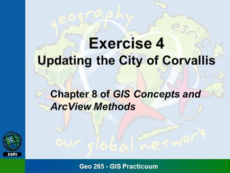 Geo 265 - GIS Practicuum Exercise 4 Updating the City of Corvallis Chapter 8 of GIS Concepts and ArcView Methods.