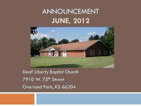 ANNOUNCEMENT JUNE, 2012 Deaf Liberty Baptist Church 7910 W. 75 th Street Overland Park, KS 66204.