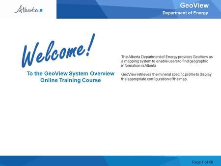 Page 1 of 48 Welcome To the GeoView System Overview Online Training Course The Alberta Department of Energy provides GeoView as a mapping system to enable.