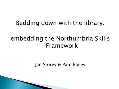 Bedding down with the library: embedding the Northumbria Skills Framework Jan Storey & Pam Bailey.