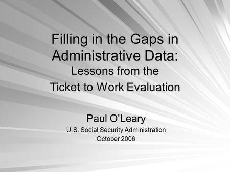 Filling in the Gaps in Administrative Data: Lessons from the Ticket to Work Evaluation Paul OLeary U.S. Social Security Administration October 2006.