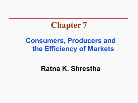 Consumers, Producers and the Efficiency of Markets Ratna K. Shrestha