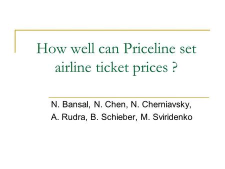 How well can Priceline set airline ticket prices ? N. Bansal, N. Chen, N. Cherniavsky, A. Rudra, B. Schieber, M. Sviridenko.
