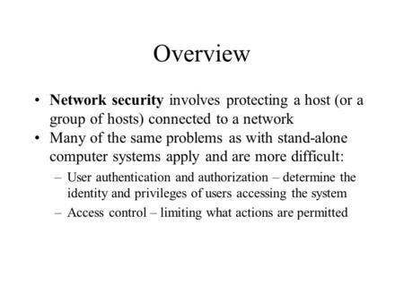 Overview Network security involves protecting a host (or a group of hosts) connected to a network Many of the same problems as with stand-alone computer.