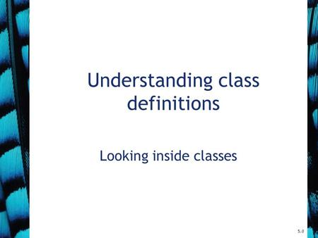 Understanding class definitions Looking inside classes 5.0.
