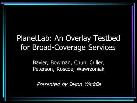 PlanetLab: An Overlay Testbed for Broad-Coverage Services Bavier, Bowman, Chun, Culler, Peterson, Roscoe, Wawrzoniak Presented by Jason Waddle.