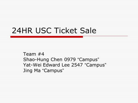 24HR USC Ticket Sale Team #4 Shao-Hung Chen 0979 Campus Yat-Wei Edward Lee 2547 Campus Jing Ma Campus.