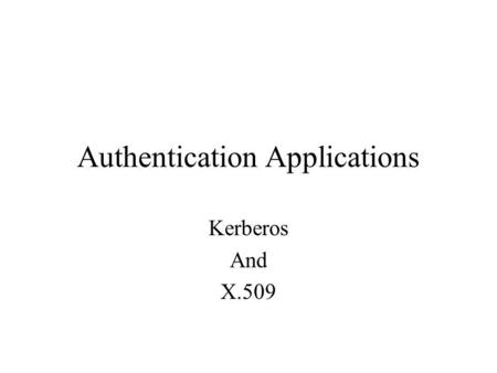 Authentication Applications Kerberos And X.509. Kerberos Motivation –Secure against eavesdropping –Reliable – distributed architecture –Transparent –