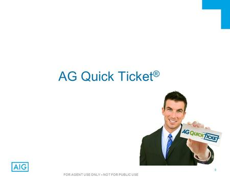 0 FOR AGENT USE ONLY – NOT FOR PUBLIC USE AG Quick Ticket ®