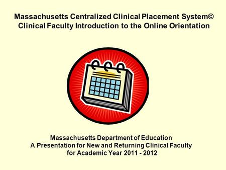 Massachusetts Centralized Clinical Placement System© Clinical Faculty Introduction to the Online Orientation Massachusetts Department of Education A Presentation.