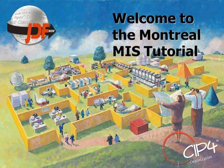 Welcome to the Montreal MIS Tutorial. MIS Tutorial What is an MIS What is the MIS role in JDF Introduction Gray Boxes MIS Requirements – Job Costing.