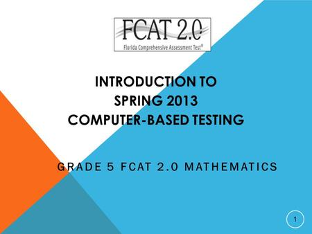 INTRODUCTION TO SPRING 2013 COMPUTER-BASED TESTING GRADE 5 FCAT 2.0 MATHEMATICS 1.
