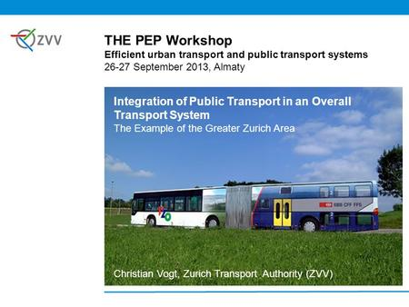 Integration of Public Transport in an Overall Transport System The Example of the Greater Zurich Area Christian Vogt, Zurich Transport Authority (ZVV)